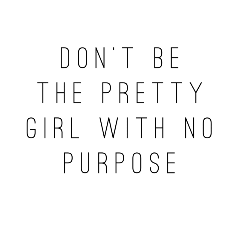 Don't Be The Pretty Girl with No Purpose