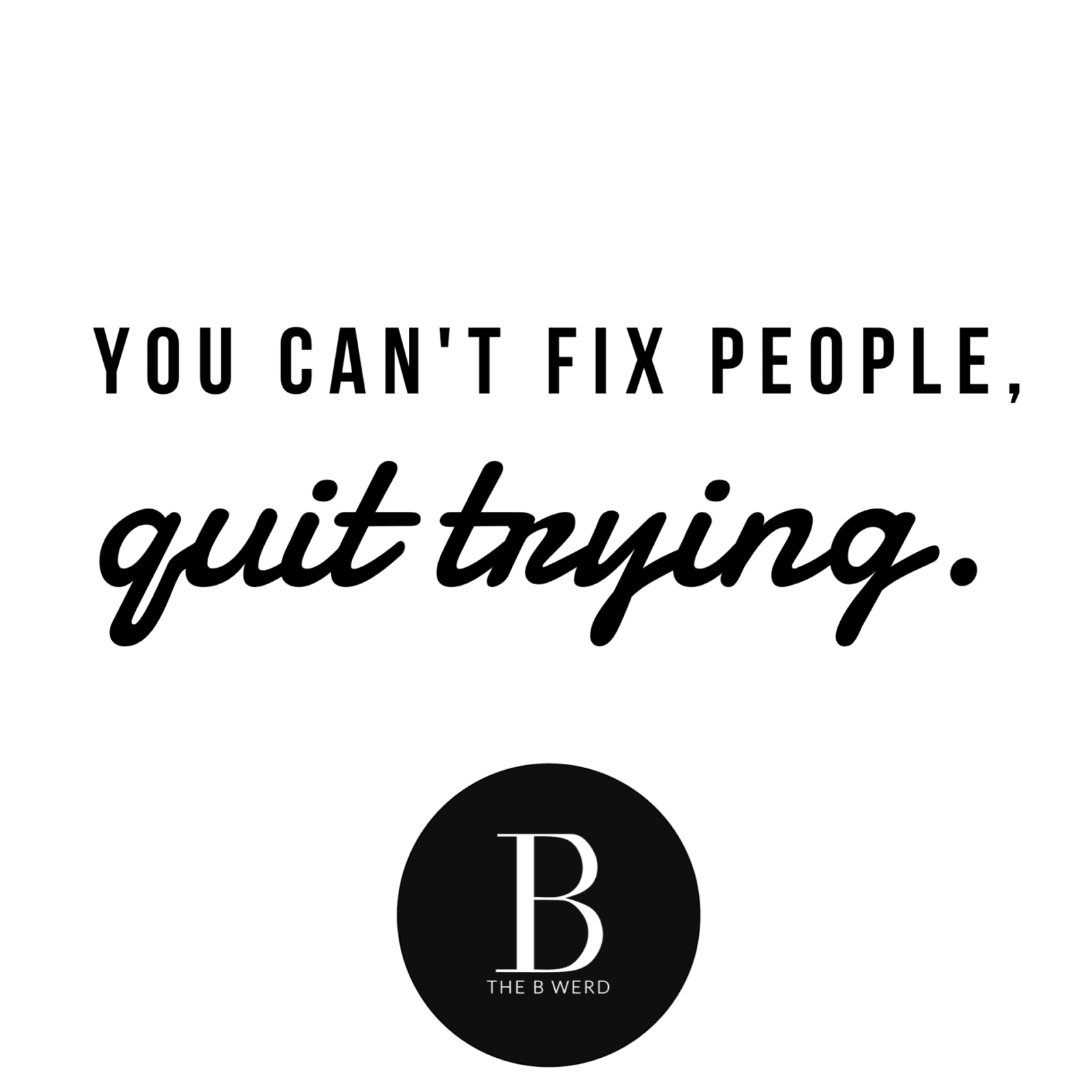 You Can't Fix People, Quit Trying | The B Werd