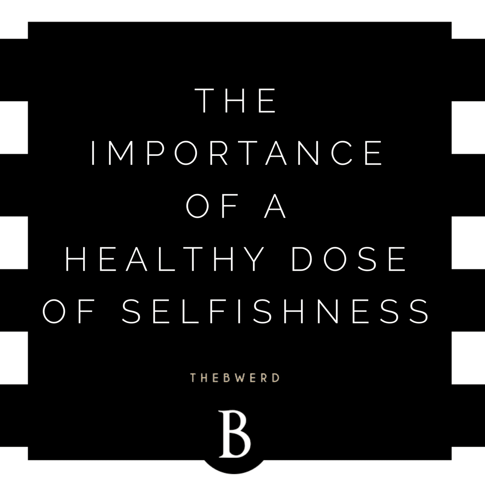 The Importance of a Healthy Dose of Selfishness | The B Werd