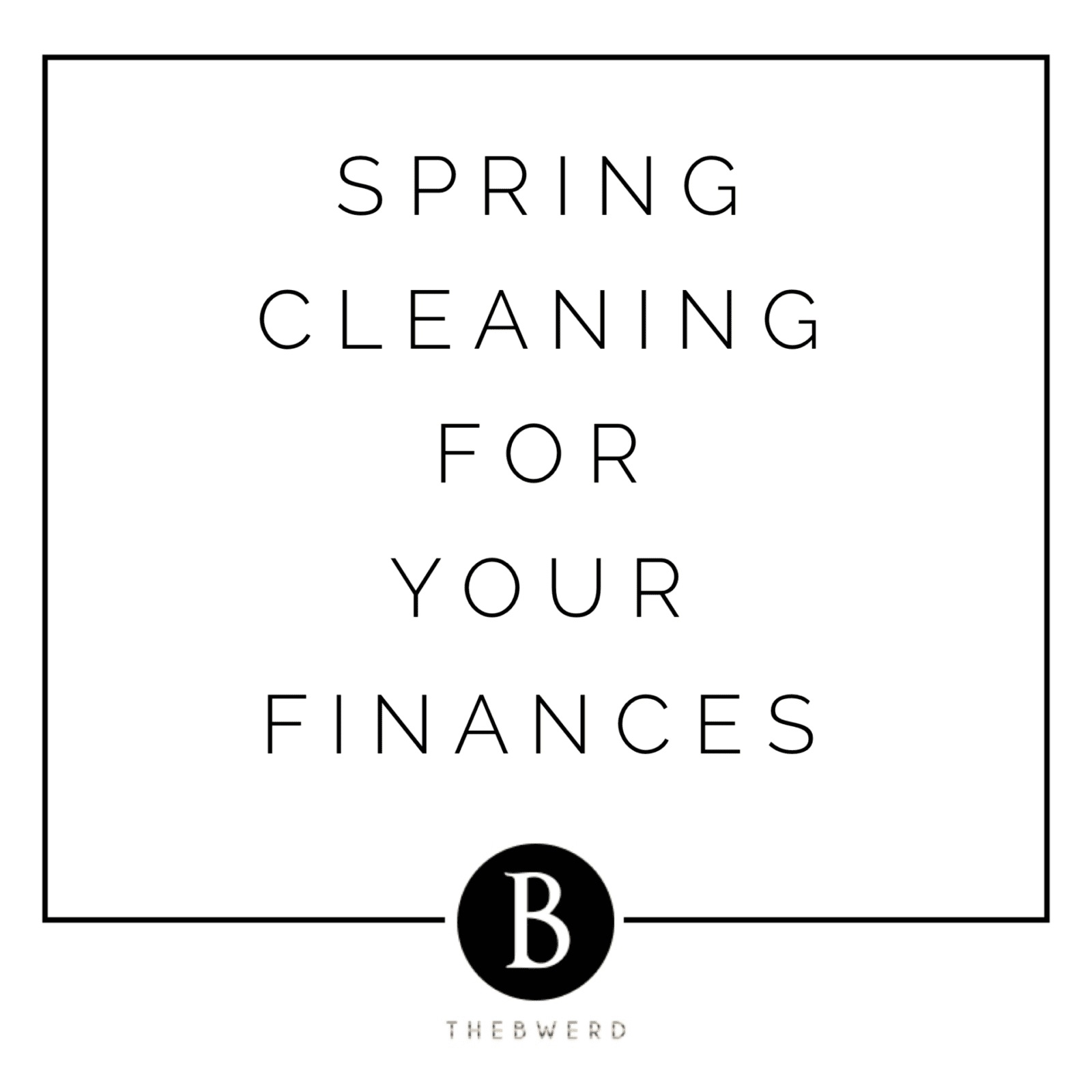 Spring Cleaning For Your Finances | The B Werd
