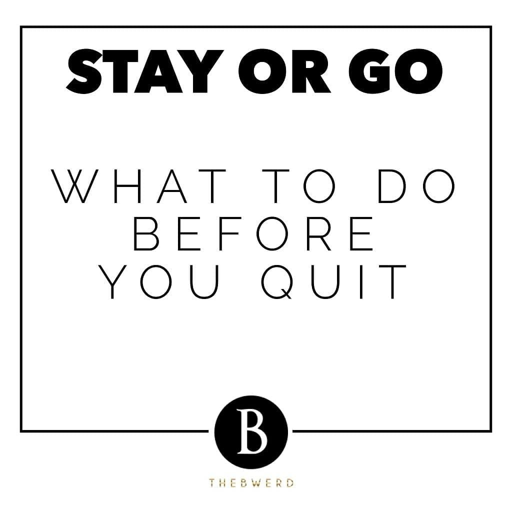 Stay or Go: What To Do Before You Quit | The B Werd